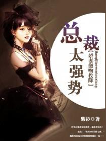 [花语书坊]紫衫小说《总裁太强势,娇妻缴吻投降》全本在线阅读